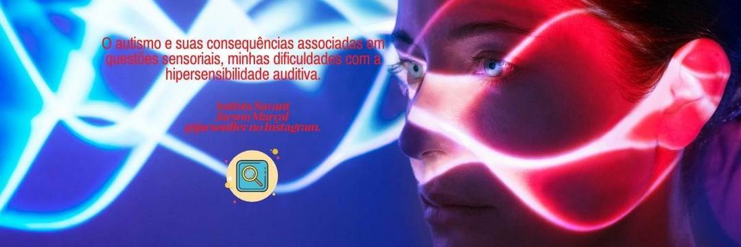 O autismo e suas consequências associadas em questões sensoriais, minhas dificuldades com a hipersensibilidade