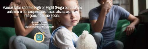 Vamos falar sobre o Fight or Flight (Fuga ou Luta) no autismo e consequências associativas em reações socias